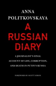 A Russian Diary - A Journalist's Final Account of Life, Corruption, and Death in Putin's Russia ebook by Anna Politkovskaya,Arch Tait