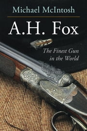 "A.H. Fox - ""The Finest Gun in the World"" ebook by Michael McIntosh"