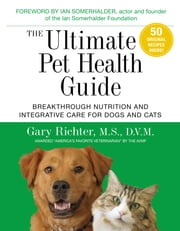 The Ultimate Pet Health Guide - Breakthrough Nutrition and Integrative Care for Dogs and Cats ebook by Gary Richter, M.S., D.V.M.