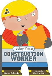 Today I'm a Construction Worker ebook by Marisa Polansky, Maxine Lee