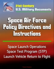 21st Century U.S. Military Documents: Space Air Force Policy Directives and Instructions - Space Launch Operations, Space Test Program (STP), Launch Vehicle Return to Flight ebook by Progressive Management