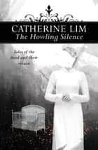 The Howling Silence: - Tales of the dead and their return ebook by Catherine Lim