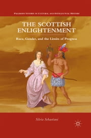The Scottish Enlightenment - Race, Gender, and the Limits of Progress ebook by Silvia Sebastiani