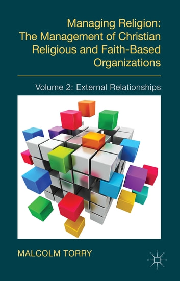 Managing Religion: The Management of Christian Religious and Faith-Based Organizations - Volume 2: External Relationships ebook by The Rev'd Dr Malcolm Torry