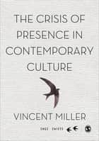 The Crisis of Presence in Contemporary Culture ebook by Vincent Miller