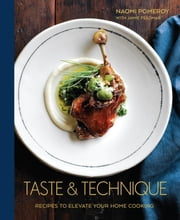 Taste & Technique - Recipes to Elevate Your Home Cooking ebook by Naomi Pomeroy