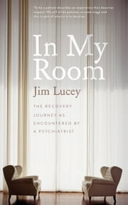 In My Room: The Recovery Journey as Encountered by a Psychiatrist ebook by Jim Lucey