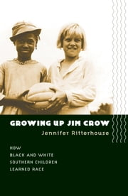 Growing Up Jim Crow - How Black and White Southern Children Learned Race ebook by Jennifer Ritterhouse