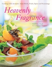 Heavenly Fragrance - Cooking with Aromatic Asian Herbs, Fruits, Spices and Seasonings ebook by Carol Selva Rajah,David  Thompson