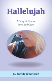 Hallelujah - A Story of Cancer, Love, and Grace ebook by Wendy Johansson