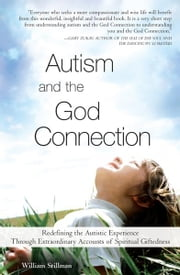 Autism and the God Connection - Redefining the Autistic Experience Through Extraordinary Accounts of Spiritual Giftedness ebook by William Stillman