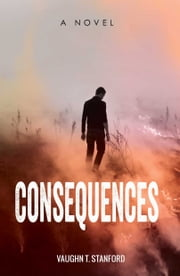 Consequences - A Novel ebook by Vaughn T. Stanford