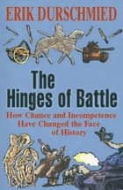 The Hinges of Battle - How Chance and Incompetence Have Changed the Face of History ebook by Erik Durschmied