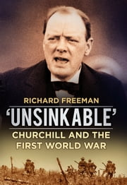 Unsinkable - Churchill and the First World War ebook by Richard Freeman