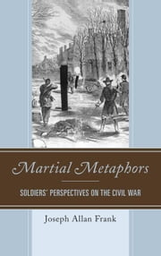 Martial Metaphors: Soldiers' Perspectives on the Civil War ebook by Frank, Joseph Allan