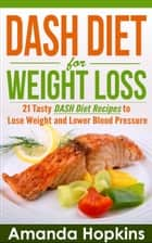 DASH Diet for Weight Loss: 21 Tasty DASH Diet Recipes to Lose Weight and Lower Blood Pressure ebook by Amanda Hopkins