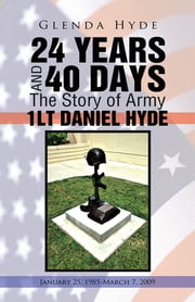 24 YEARS AND 40 DAYS The Story of Army 1LT DANIEL HYDE - January 25, 1985-March 7, 2009 ebook by Glenda Hyde