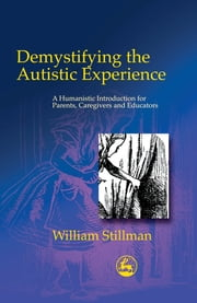 Demystifying the Autistic Experience - A Humanistic Introduction for Parents, Caregivers and Educators ebook by William Stillman