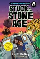 Stuck in the Stone Age ebook by The Story Pirates, Geoff Rodkey, Vince Boberski,...