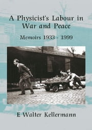 A Physicists Labour In War And Peace ebook by Kellermann, E Walter