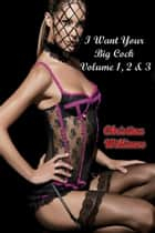 I Want Your Big Cock Volume 1, 2 & 3 ebook by Christina Williams