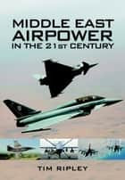 Middle East Airpower in the 21st Century ebook by Tim Ripley