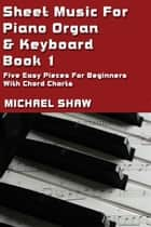 Sheet Music For Piano Organ & Keyboard: Book 1 ebook by Michael Shaw