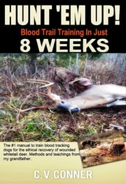 Hunt 'em Up! Train Your Dog To Blood Trail in 8 Weeks - Hunter's Edge, #1 ebook by C.V.Conner, Ph.D.