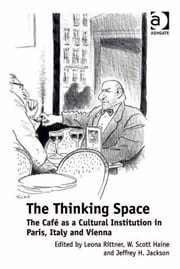 The Thinking Space - The Café as a Cultural Institution in Paris, Italy and Vienna ebook by Dr W Scott Haine,Professor Jeffrey H Jackson,Professor Leona Rittner
