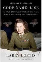 Code Name: Lise - The True Story of the Woman Who Became WWII's Most Highly Decorated Spy ebook by Larry Loftis