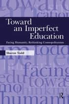 Toward an Imperfect Education - Facing Humanity, Rethinking Cosmopolitanism ebook by Sharon Todd