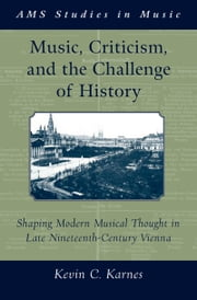 Music, Criticism, and the Challenge of History: Shaping Modern Musical Thought in Late Nineteenth Century Vienna ebook by Kevin Karnes