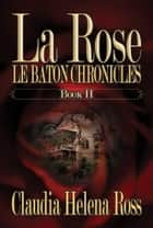 La Rose Book II Le Baton Chronicles ebook by Claudia Helena Ross