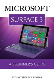 Microsoft Surface 3: A Beginner's Guide ebook by Matthew Hollinder