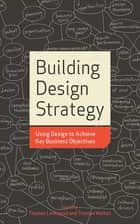 Building Design Strategy - Using Design to Achieve Key Business Objectives ebook by Thomas Lockwood, Thomas Walton