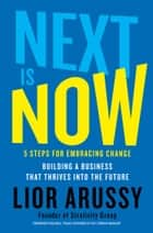 Next Is Now - 5 Steps for Embracing Change—Building a Business that Thrives into the Future ebook by Lior Arussy