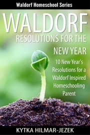 Waldorf Resolutions for the New Year: 10 New Year's Resolutions for a Waldorf Inspired Homeschooling Parent - Waldorf Homeschool Series ebook by Kytka Hilmar-Jezek