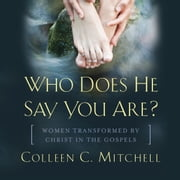 Who Does He Say You Are? - Women Transformed by Christ in the Gospels audiobook by Colleen C. Mitchell
