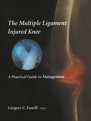 The Multiple Ligament Injured Knee - A Practical Guide to Management ebook by Gregory C. Fanelli