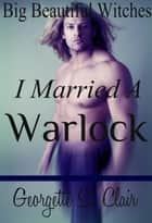 Big Beautiful Witches: I Married A Warlock (BBW Romance) eBook by Georgette St. Clair
