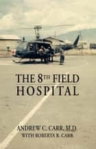The 8th Field Hospital ebook by Andrew C. Carr M.D. & Roberta R. Carr