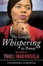 No Longer Whispering to Power - The Story of Thuli Madonsela ebook by Thandeka Gqubule