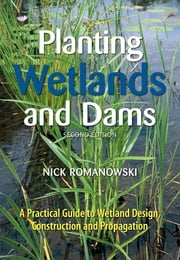 Planting Wetlands and Dams - A Practical Guide to Wetland Design, Construction and Propagation ebook by Nick Romanowski
