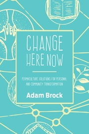 Change Here Now - Permaculture Solutions for Personal and Community Transformation ebook by Kobo.Web.Store.Products.Fields.ContributorFieldViewModel