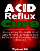 Acid Reflux Cure: Fast and Easy Tips to Get Rid of GERD At Home, By Applying Acid Reflux Natural Remedies without Medication! ebook by Stephanie Ridd