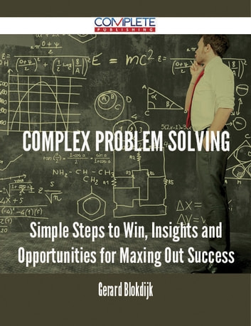 Complex Problem Solving - Simple Steps to Win, Insights and Opportunities for Maxing Out Success ebook by Gerard Blokdijk