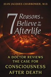 7 Reasons to Believe in the Afterlife - A Doctor Reviews the Case for Consciousness after Death ebook by Jean Jacques Charbonier, M.D.