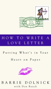 How to Write a Love Letter - Putting What's in Your Heart on Paper ebook by Barrie Dolnick,Donald Baack