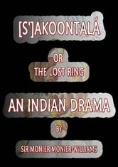 [S']AKOONTALa - AN INDIAN DRAMA ebook by SIR MONIER MONIER-WILLIAMS