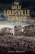 The Great Louisville Tornado of 1890 ebook by Keven McQueen